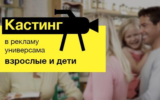 Москва! Кастинг для съемки видеорекламы сети универсамов 19 и 20 марта!