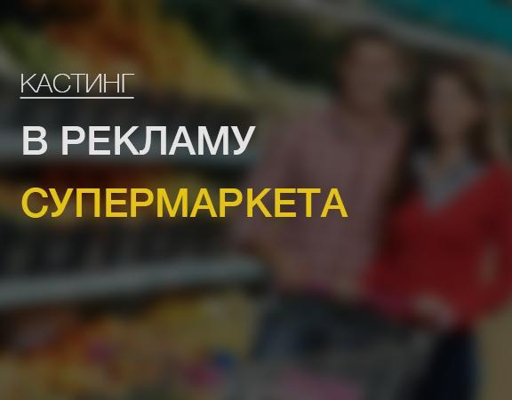 Москва! Кастинг в рекламу супермаркета!